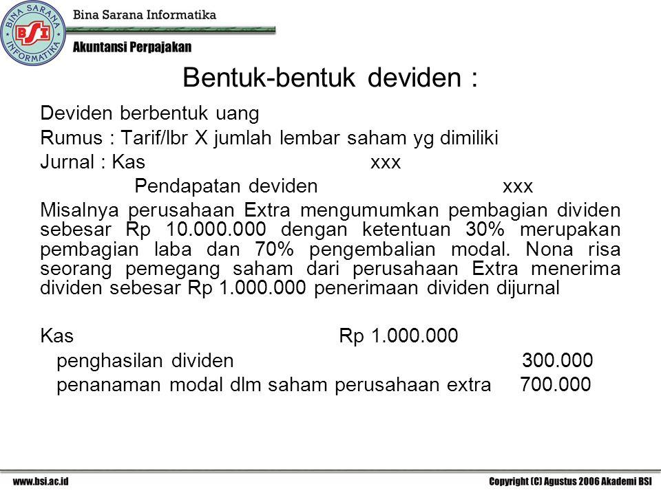 Bentuk-bentuk deviden : Deviden berbentuk uang Rumus : Tarif/lbr X jumlah lembar saham yg dimiliki Jurnal : Kas xxx Pendapatan devidenxxx Misalnya per