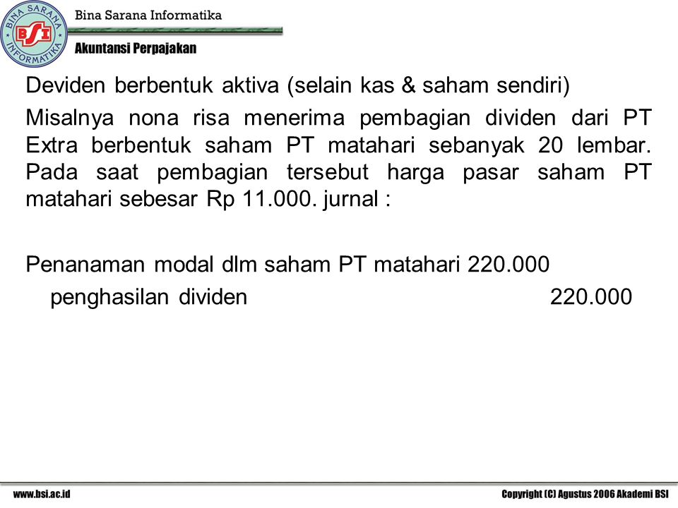 Deviden berbentuk aktiva (selain kas & saham sendiri) Misalnya nona risa menerima pembagian dividen dari PT Extra berbentuk saham PT matahari sebanyak 20 lembar.