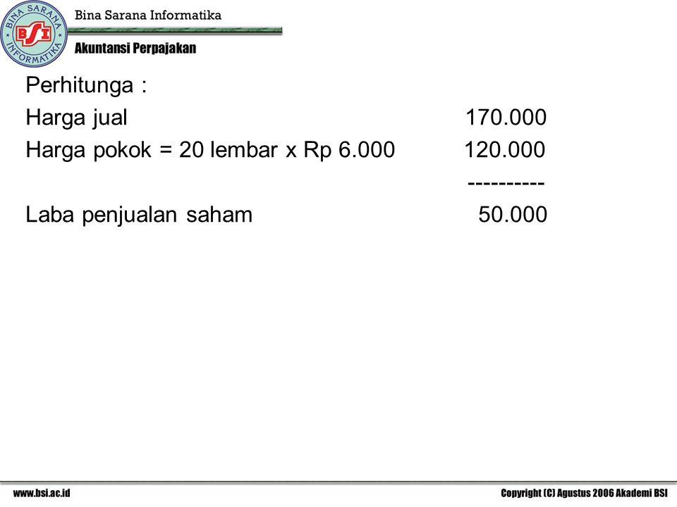 Perhitunga : Harga jual 170.000 Harga pokok = 20 lembar x Rp 6.000 120.000 ---------- Laba penjualan saham 50.000