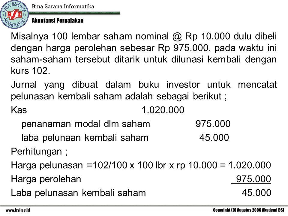 Misalnya 100 lembar saham nominal @ Rp 10.000 dulu dibeli dengan harga perolehan sebesar Rp 975.000. pada waktu ini saham-saham tersebut ditarik untuk