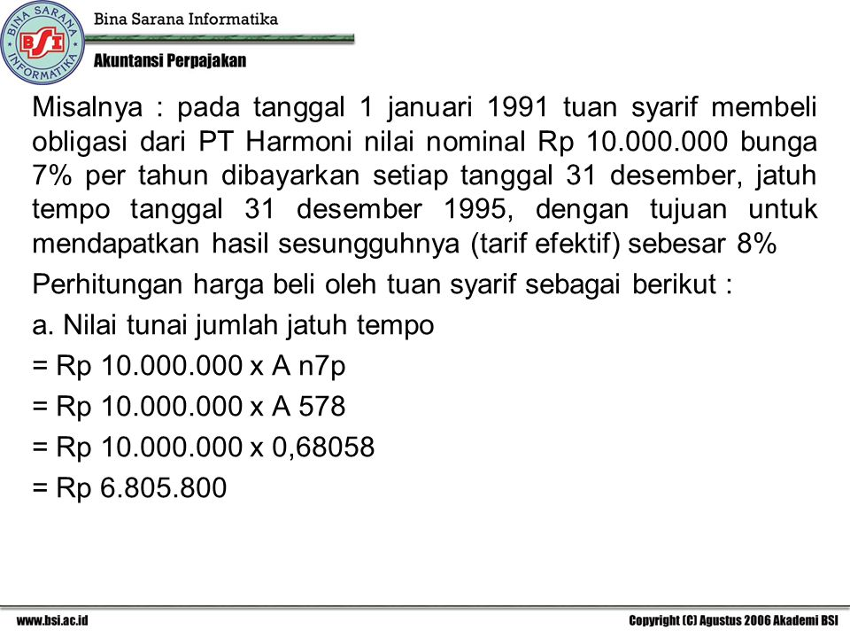 Misalnya : pada tanggal 1 januari 1991 tuan syarif membeli obligasi dari PT Harmoni nilai nominal Rp 10.000.000 bunga 7% per tahun dibayarkan setiap tanggal 31 desember, jatuh tempo tanggal 31 desember 1995, dengan tujuan untuk mendapatkan hasil sesungguhnya (tarif efektif) sebesar 8% Perhitungan harga beli oleh tuan syarif sebagai berikut : a.