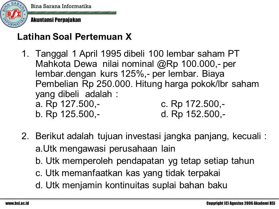 Latihan Soal Pertemuan X 1.Tanggal 1 April 1995 dibeli 100 lembar saham PT Mahkota Dewa nilai nominal @Rp 100.000,- per lembar.dengan kurs 125%,- per lembar.