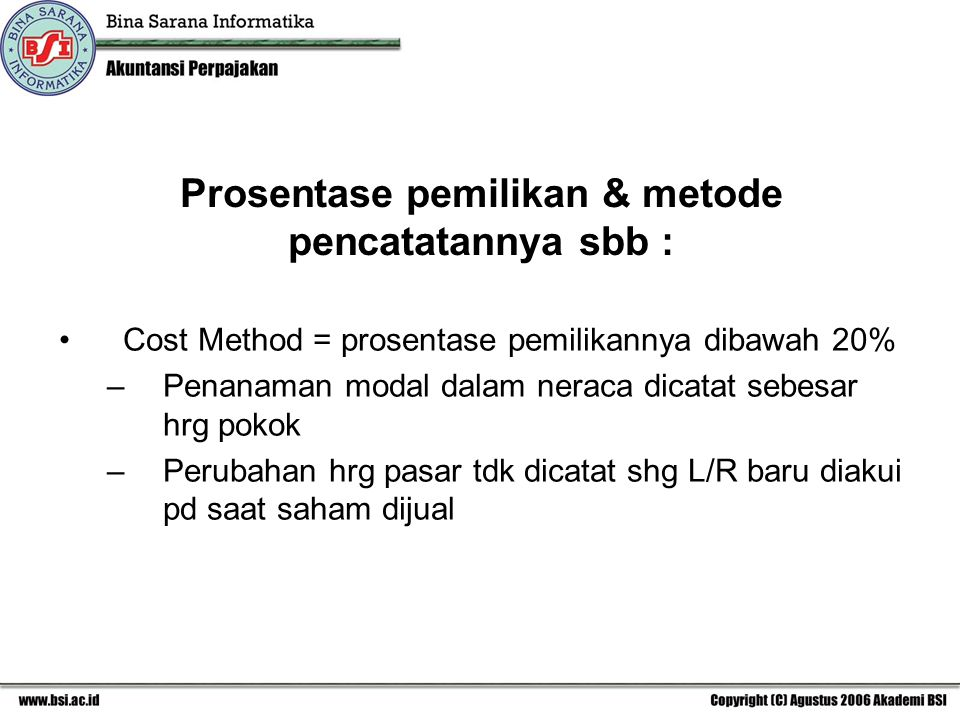 Prosentase pemilikan & metode pencatatannya sbb : Cost Method = prosentase pemilikannya dibawah 20% –Penanaman modal dalam neraca dicatat sebesar hrg pokok –Perubahan hrg pasar tdk dicatat shg L/R baru diakui pd saat saham dijual