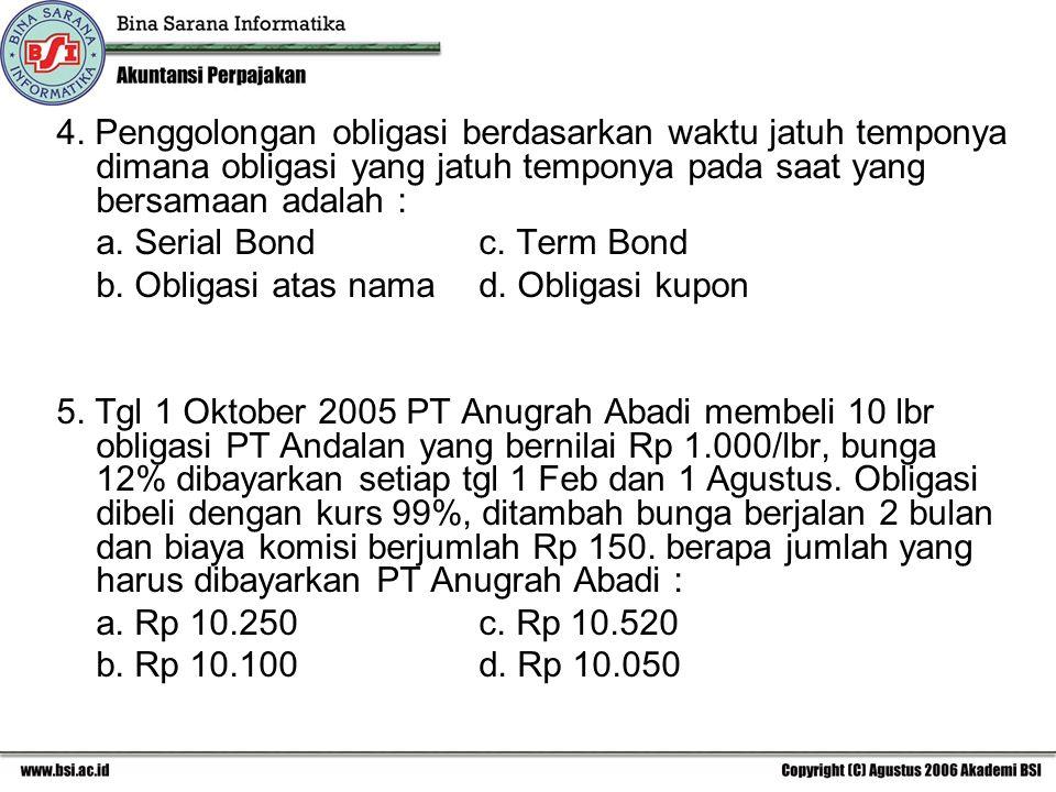 4. Penggolongan obligasi berdasarkan waktu jatuh temponya dimana obligasi yang jatuh temponya pada saat yang bersamaan adalah : a. Serial Bond c. Term