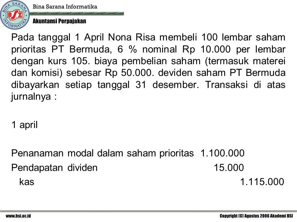 Pada tanggal 1 April Nona Risa membeli 100 lembar saham prioritas PT Bermuda, 6 % nominal Rp 10.000 per lembar dengan kurs 105. biaya pembelian saham