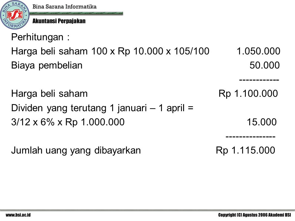 Perhitungan : Harga beli saham 100 x Rp 10.000 x 105/100 1.050.000 Biaya pembelian 50.000 ------------ Harga beli saham Rp 1.100.000 Dividen yang terutang 1 januari – 1 april = 3/12 x 6% x Rp 1.000.000 15.000 --------------- Jumlah uang yang dibayarkan Rp 1.115.000