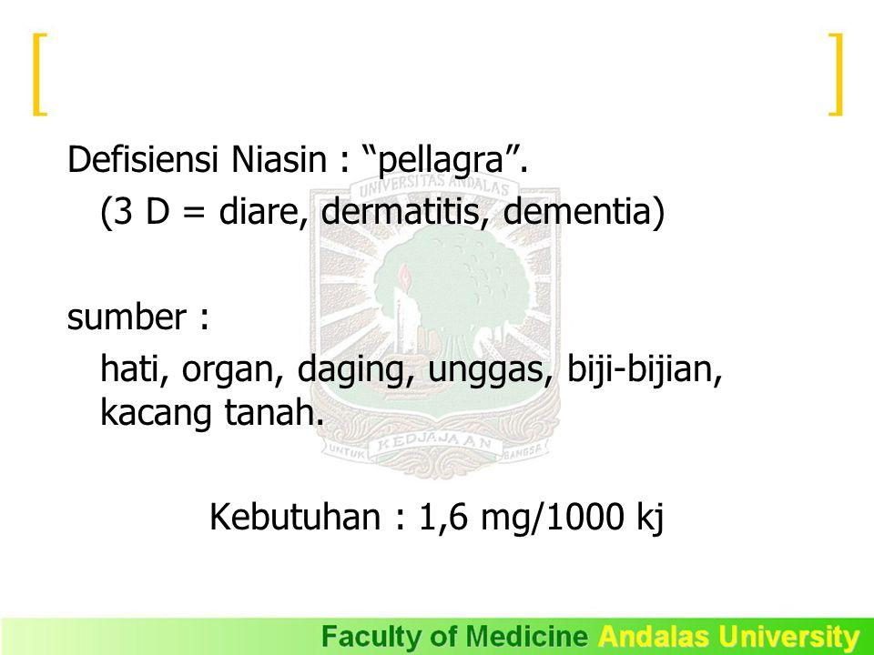 """Defisiensi Niasin : """"pellagra"""". (3 D = diare, dermatitis, dementia) sumber : hati, organ, daging, unggas, biji-bijian, kacang tanah. Kebutuhan : 1,6 m"""