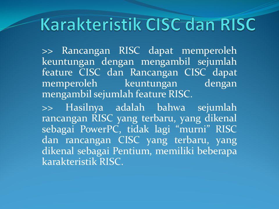 >> Rancangan RISC dapat memperoleh keuntungan dengan mengambil sejumlah feature CISC dan Rancangan CISC dapat memperoleh keuntungan dengan mengambil s