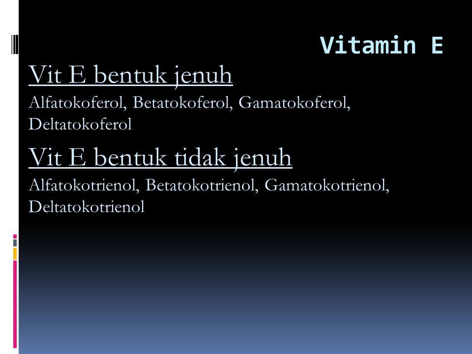 Vitamin E Vit E bentuk jenuh Alfatokoferol, Betatokoferol, Gamatokoferol, Deltatokoferol Vit E bentuk tidak jenuh Alfatokotrienol, Betatokotrienol, Gamatokotrienol, Deltatokotrienol