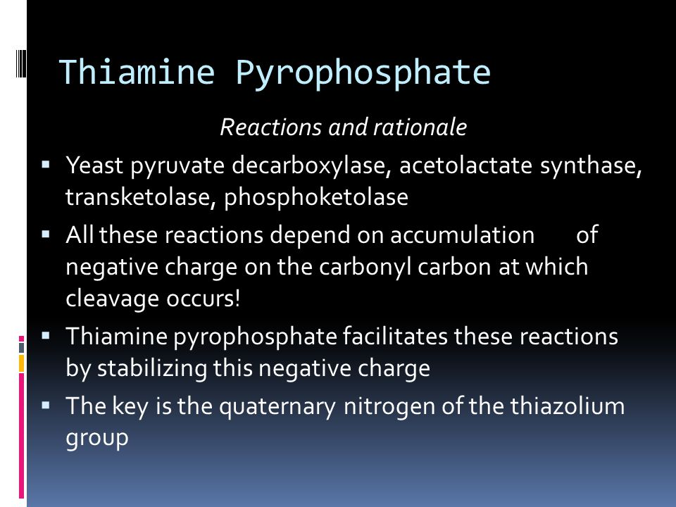 Thiamine Pyrophosphate Reactions and rationale  Yeast pyruvate decarboxylase, acetolactate synthase, transketolase, phosphoketolase  All these reactions depend on accumulation of negative charge on the carbonyl carbon at which cleavage occurs.