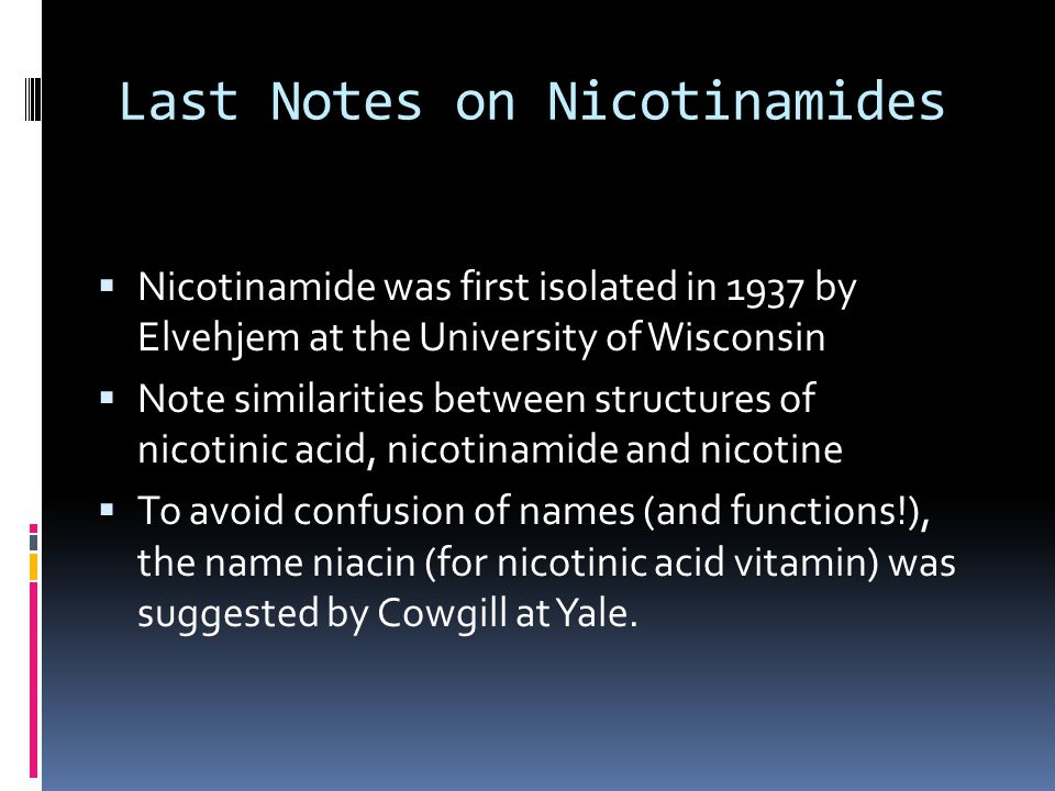Last Notes on Nicotinamides  Nicotinamide was first isolated in 1937 by Elvehjem at the University of Wisconsin  Note similarities between structures of nicotinic acid, nicotinamide and nicotine  To avoid confusion of names (and functions!), the name niacin (for nicotinic acid vitamin) was suggested by Cowgill at Yale.