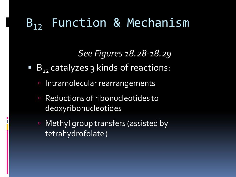 B 12 Function & Mechanism See Figures 18.28-18.29  B 12 catalyzes 3 kinds of reactions:  Intramolecular rearrangements  Reductions of ribonucleotid