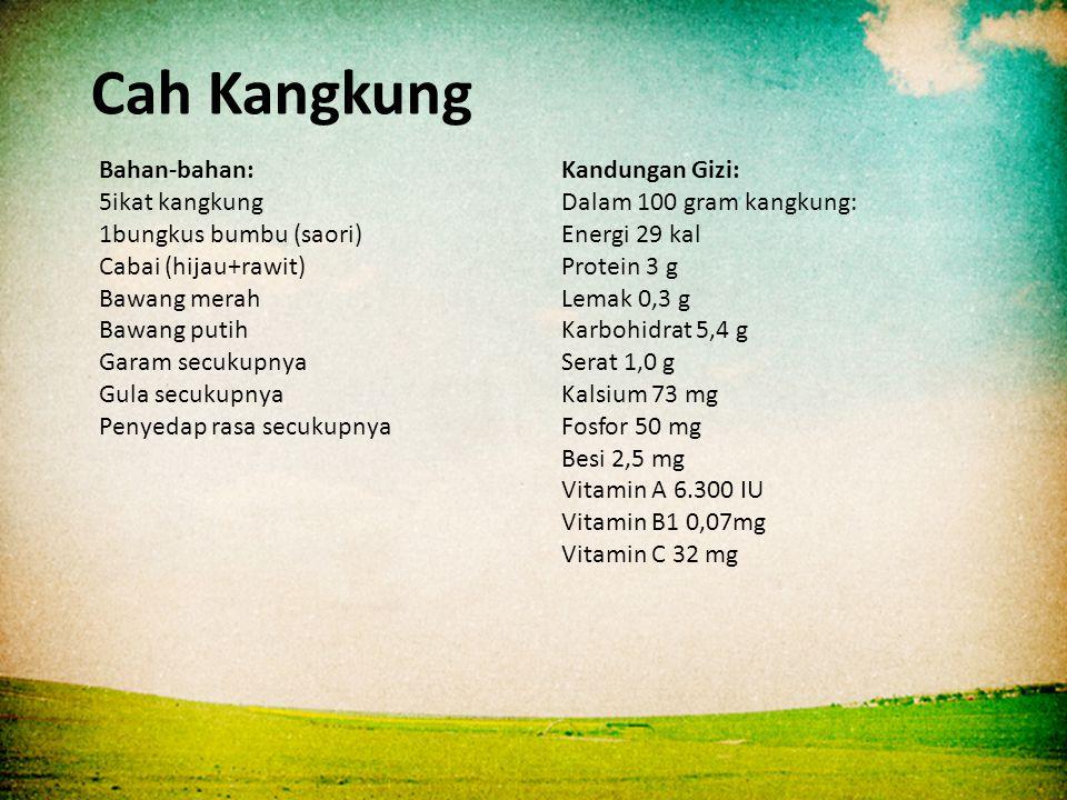 Bahan-bahan: 5ikat kangkung 1bungkus bumbu (saori) Cabai (hijau+rawit) Bawang merah Bawang putih Garam secukupnya Gula secukupnya Penyedap rasa secukupnya Kandungan Gizi: Dalam 100 gram kangkung: Energi 29 kal Protein 3 g Lemak 0,3 g Karbohidrat 5,4 g Serat 1,0 g Kalsium 73 mg Fosfor 50 mg Besi 2,5 mg Vitamin A 6.300 IU Vitamin B1 0,07mg Vitamin C 32 mg