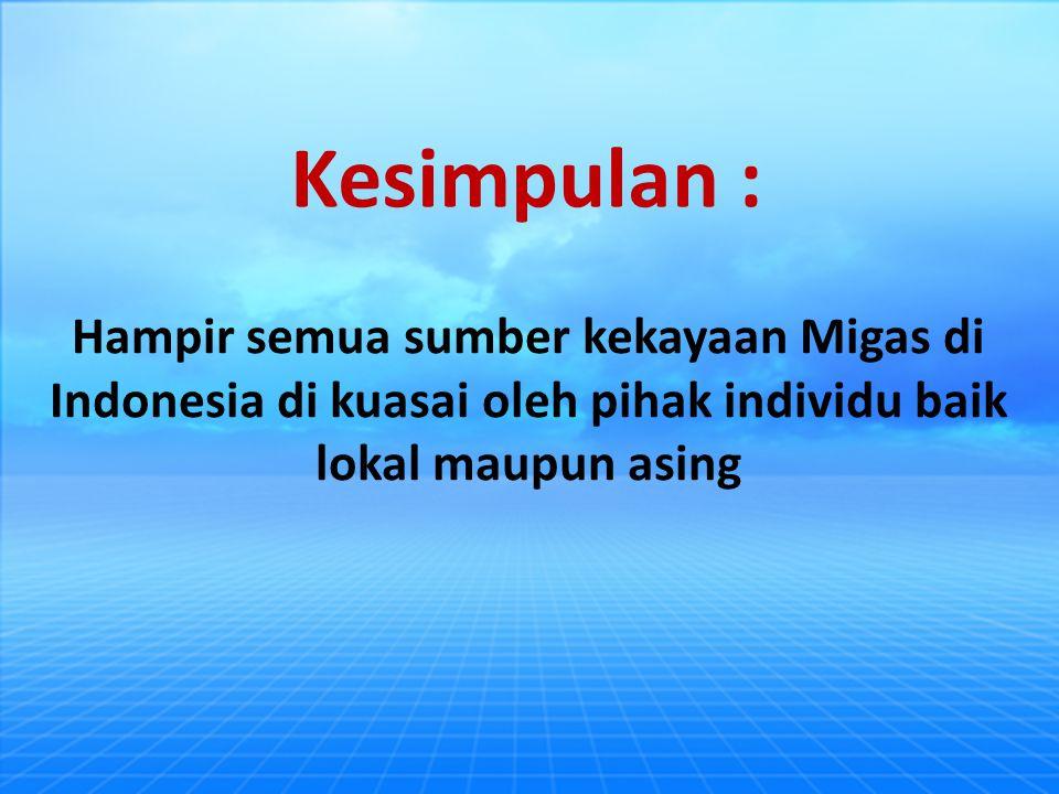 Hampir semua sumber kekayaan Migas di Indonesia di kuasai oleh pihak individu baik lokal maupun asing Kesimpulan :