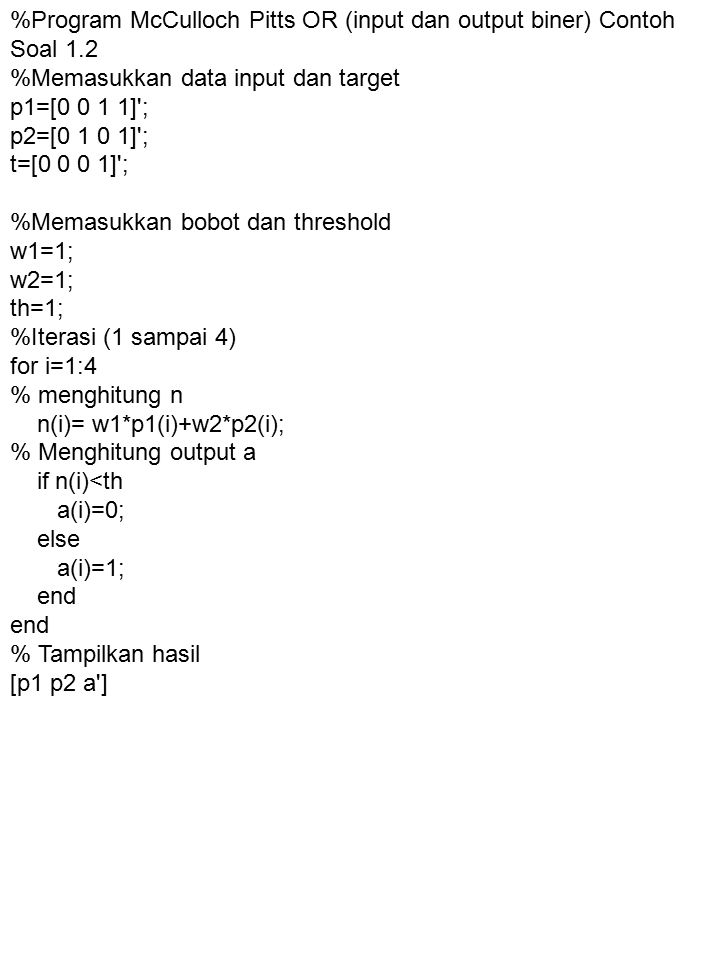 %Program p1^~p2 (Contoh Soal 1.3) p1=[0 0 1 1] ; p2=[0 1 0 1] ; %Memasukkan bobot dan threshold w1=[2 -1]; tr1=2; %Iterasi (1 sampai 4) for i=1:4 %Menghitung n n(i)=w1(1)*p1(i)+w1(2)*p2(i); %Menghitung output q1 if n(i)>=tr1 q1(i)=1; else q1(i)=0; end %Tampilkan output [p1 p2 q1 ]