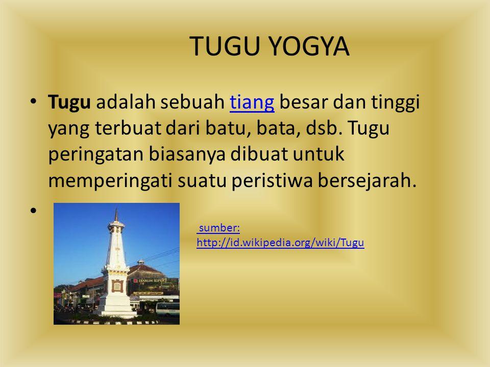TUGU YOGYA Tugu adalah sebuah tiang besar dan tinggi yang terbuat dari batu, bata, dsb. Tugu peringatan biasanya dibuat untuk memperingati suatu peris