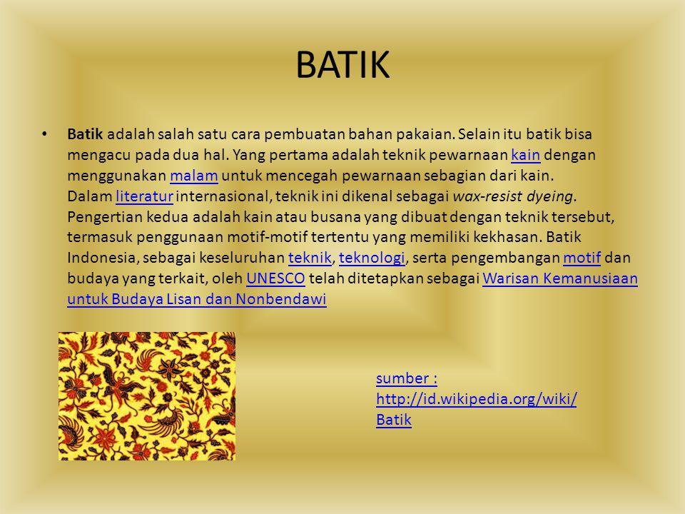 BATIK Batik adalah salah satu cara pembuatan bahan pakaian. Selain itu batik bisa mengacu pada dua hal. Yang pertama adalah teknik pewarnaan kain deng