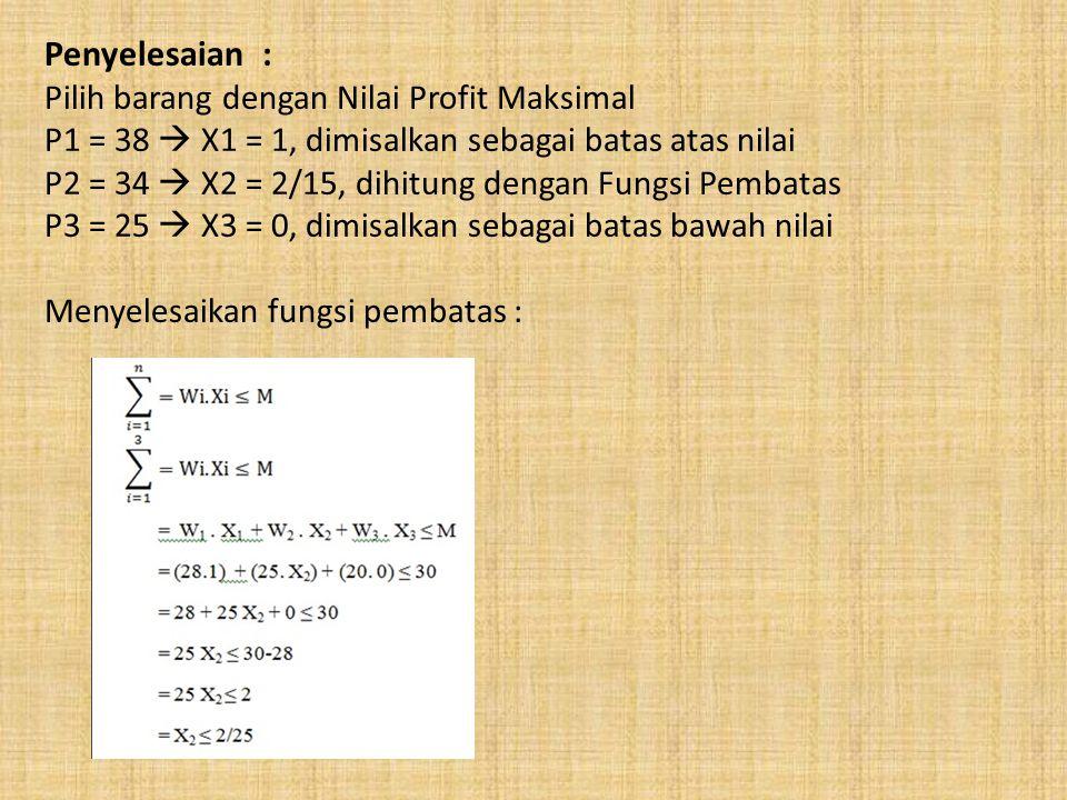 Penyelesaian : Pilih barang dengan Nilai Profit Maksimal P1 = 38  X1 = 1, dimisalkan sebagai batas atas nilai P2 = 34  X2 = 2/15, dihitung dengan Fu