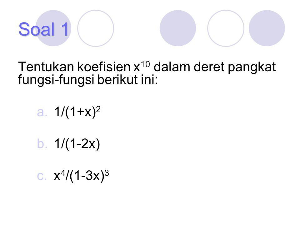 Soal 1 Tentukan koefisien x 10 dalam deret pangkat fungsi-fungsi berikut ini: a.1/(1+x) 2 b.1/(1-2x) c.x 4 /(1-3x) 3