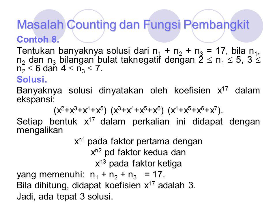 Masalah Counting dan Fungsi Pembangkit Contoh 8. Tentukan banyaknya solusi dari n 1 + n 2 + n 3 = 17, bila n 1, n 2 dan n 3 bilangan bulat taknegatif