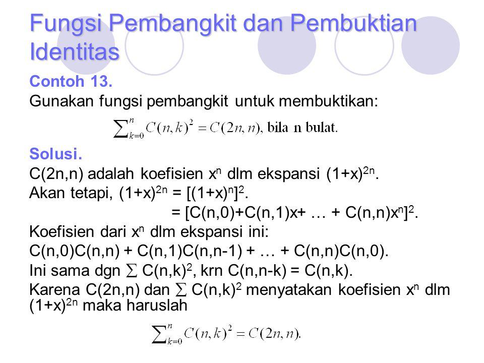 Fungsi Pembangkit dan Pembuktian Identitas Contoh 13. Gunakan fungsi pembangkit untuk membuktikan: Solusi. C(2n,n) adalah koefisien x n dlm ekspansi (
