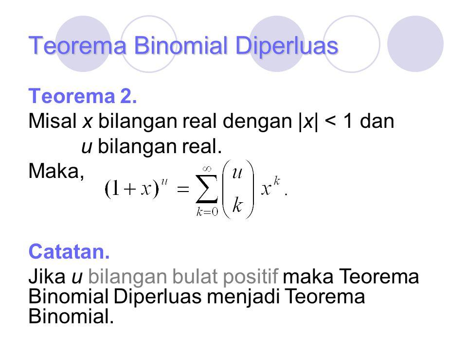 Teorema Binomial Diperluas Teorema 2. Misal x bilangan real dengan |x| < 1 dan u bilangan real. Maka, Catatan. Jika u bilangan bulat positif maka Teor