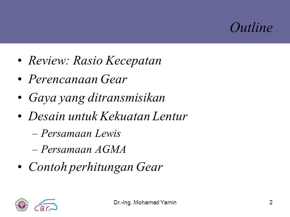 Dr.-Ing. Mohamad Yamin2 Outline Review: Rasio Kecepatan Perencanaan Gear Gaya yang ditransmisikan Desain untuk Kekuatan Lentur –Persamaan Lewis –Persa