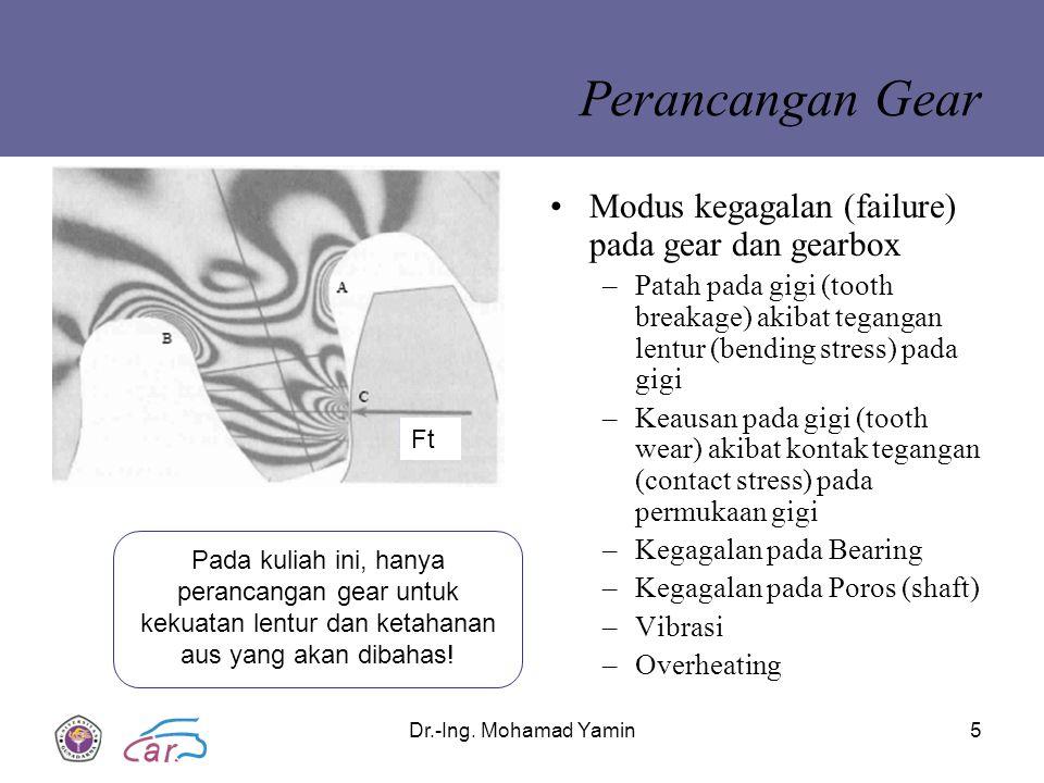 Dr.-Ing. Mohamad Yamin5 Perancangan Gear Modus kegagalan (failure) pada gear dan gearbox –Patah pada gigi (tooth breakage) akibat tegangan lentur (ben