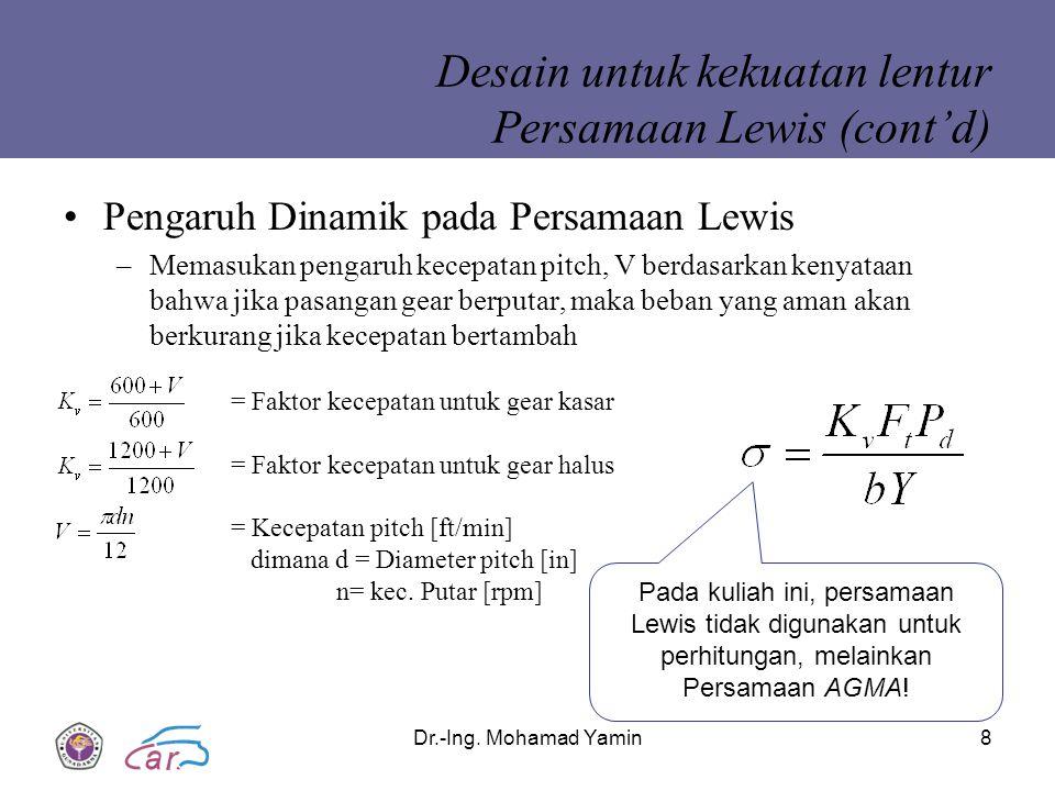 Dr.-Ing. Mohamad Yamin8 Desain untuk kekuatan lentur Persamaan Lewis (cont'd) Pengaruh Dinamik pada Persamaan Lewis –Memasukan pengaruh kecepatan pitc
