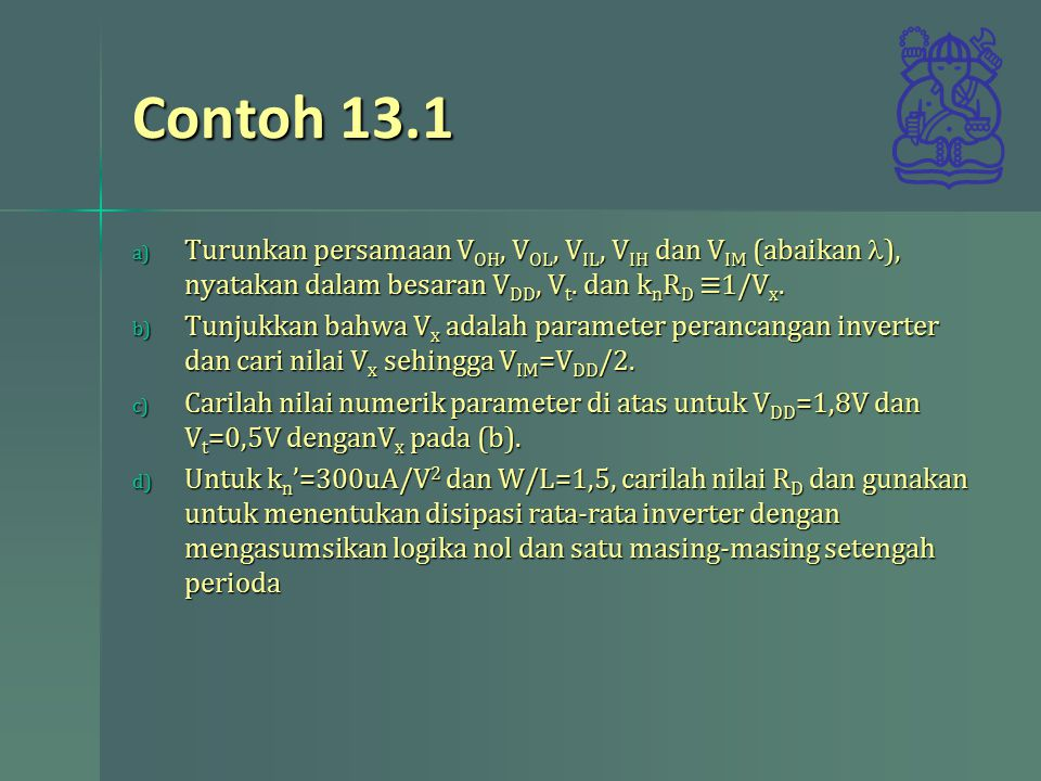 Contoh 13.1 a) Turunkan persamaan V OH, V OL, V IL, V IH dan V IM (abaikan ), nyatakan dalam besaran V DD, V t. dan k n R D ≡1/V x. b) Tunjukkan bahwa