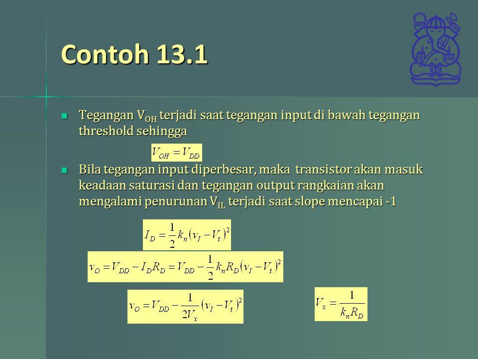 Contoh 13.1 Tegangan V OH terjadi saat tegangan input di bawah tegangan threshold sehingga Tegangan V OH terjadi saat tegangan input di bawah tegangan