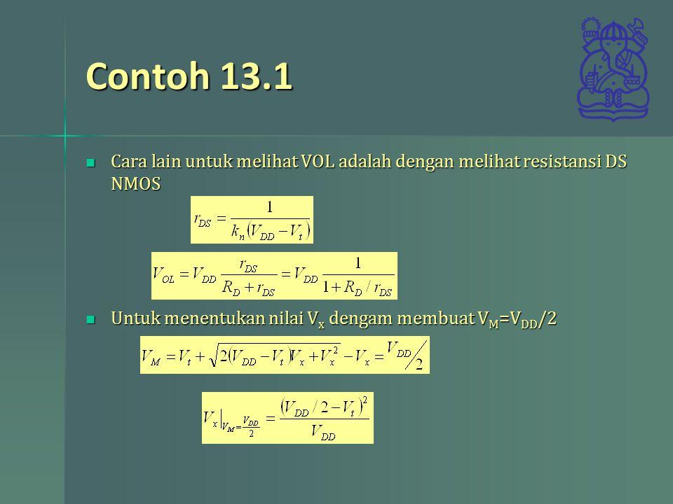 Contoh 13.1 Cara lain untuk melihat VOL adalah dengan melihat resistansi DS NMOS Cara lain untuk melihat VOL adalah dengan melihat resistansi DS NMOS Untuk menentukan nilai V x dengam membuat V M =V DD /2 Untuk menentukan nilai V x dengam membuat V M =V DD /2