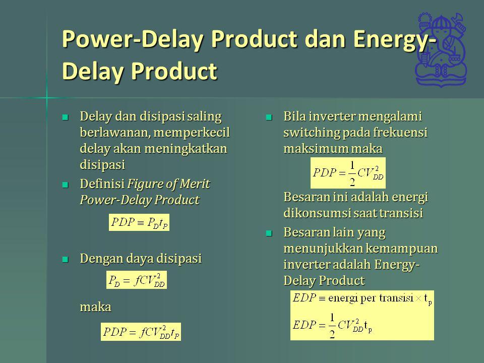 Power-Delay Product dan Energy- Delay Product Delay dan disipasi saling berlawanan, memperkecil delay akan meningkatkan disipasi Delay dan disipasi saling berlawanan, memperkecil delay akan meningkatkan disipasi Definisi Figure of Merit Power-Delay Product Definisi Figure of Merit Power-Delay Product Dengan daya disipasi maka Dengan daya disipasi maka Bila inverter mengalami switching pada frekuensi maksimum maka Besaran ini adalah energi dikonsumsi saat transisi Bila inverter mengalami switching pada frekuensi maksimum maka Besaran ini adalah energi dikonsumsi saat transisi Besaran lain yang menunjukkan kemampuan inverter adalah Energy- Delay Product Besaran lain yang menunjukkan kemampuan inverter adalah Energy- Delay Product