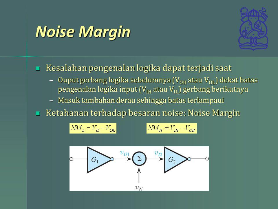 Noise Margin Kesalahan pengenalan logika dapat terjadi saat Kesalahan pengenalan logika dapat terjadi saat –Ouput gerbang logika sebelumnya (V OH atau V OL ) dekat batas pengenalan logika input (V IH atau V IL ) gerbang berikutnya –Masuk tambahan derau sehingga batas terlampaui Ketahanan terhadap besaran noise: Noise Margin Ketahanan terhadap besaran noise: Noise Margin