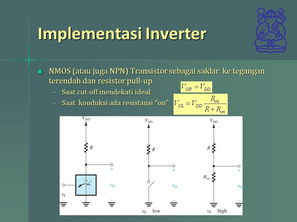 Implementasi Inverter NMOS (atau juga NPN) Transistor sebagai saklar ke tegangan terendah dan resistor pull-up NMOS (atau juga NPN) Transistor sebagai saklar ke tegangan terendah dan resistor pull-up –Saat cut-off mendekati ideal –Saat konduksi ada resistansi on