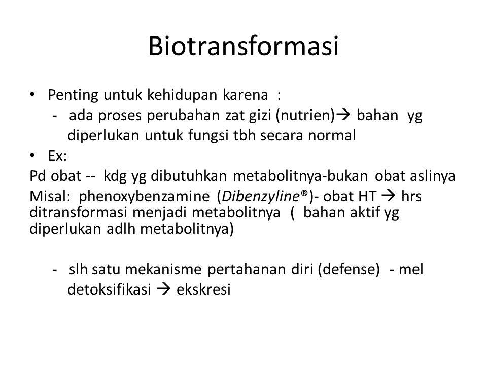 Biotransformasi Penting untuk kehidupan karena : - ada proses perubahan zat gizi (nutrien)  bahan yg diperlukan untuk fungsi tbh secara normal Ex: Pd obat -- kdg yg dibutuhkan metabolitnya-bukan obat aslinya Misal: phenoxybenzamine (Dibenzyline®)- obat HT  hrs ditransformasi menjadi metabolitnya ( bahan aktif yg diperlukan adlh metabolitnya) - slh satu mekanisme pertahanan diri (defense) - mel detoksifikasi  ekskresi