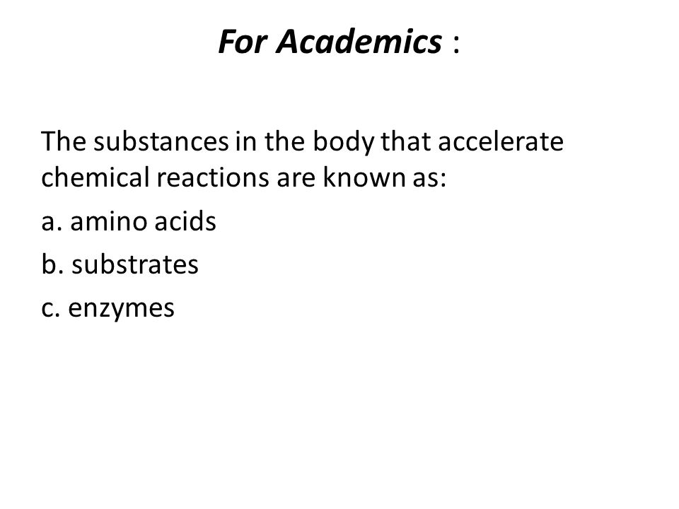 For Academics : The substances in the body that accelerate chemical reactions are known as: a. amino acids b. substrates c. enzymes