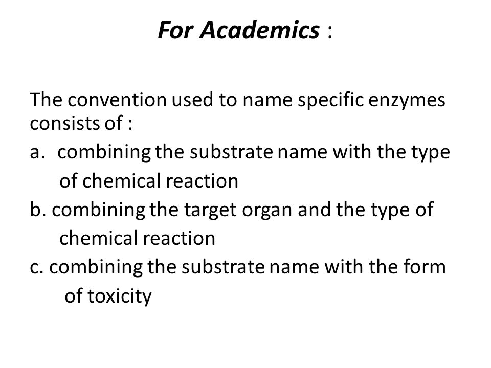 For Academics : The convention used to name specific enzymes consists of : a.combining the substrate name with the type of chemical reaction b. combin
