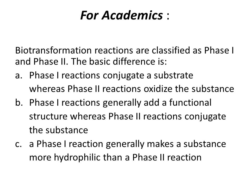 For Academics : Biotransformation reactions are classified as Phase I and Phase II. The basic difference is: a.Phase I reactions conjugate a substrate
