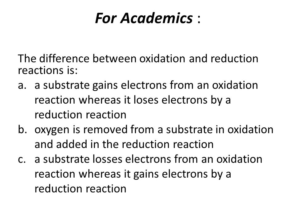 For Academics : The difference between oxidation and reduction reactions is: a.a substrate gains electrons from an oxidation reaction whereas it loses electrons by a reduction reaction b.oxygen is removed from a substrate in oxidation and added in the reduction reaction c.a substrate losses electrons from an oxidation reaction whereas it gains electrons by a reduction reaction
