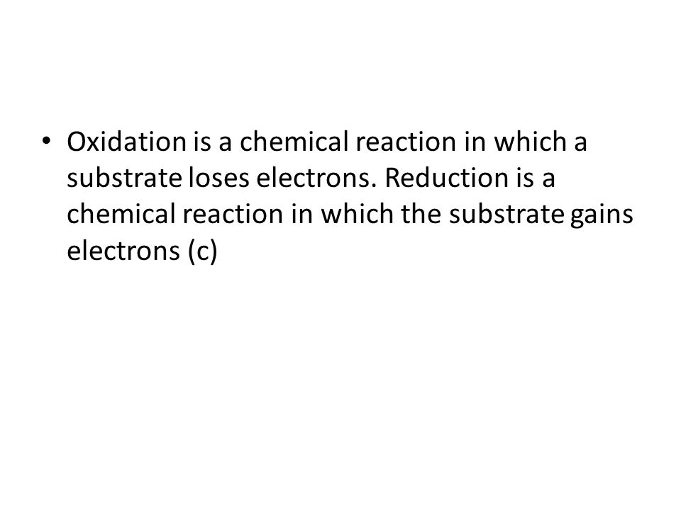 Oxidation is a chemical reaction in which a substrate loses electrons. Reduction is a chemical reaction in which the substrate gains electrons (c)