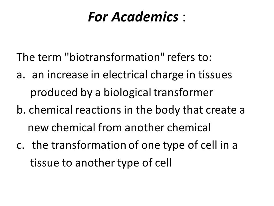 For Academics : The term biotransformation refers to: a.an increase in electrical charge in tissues produced by a biological transformer b.