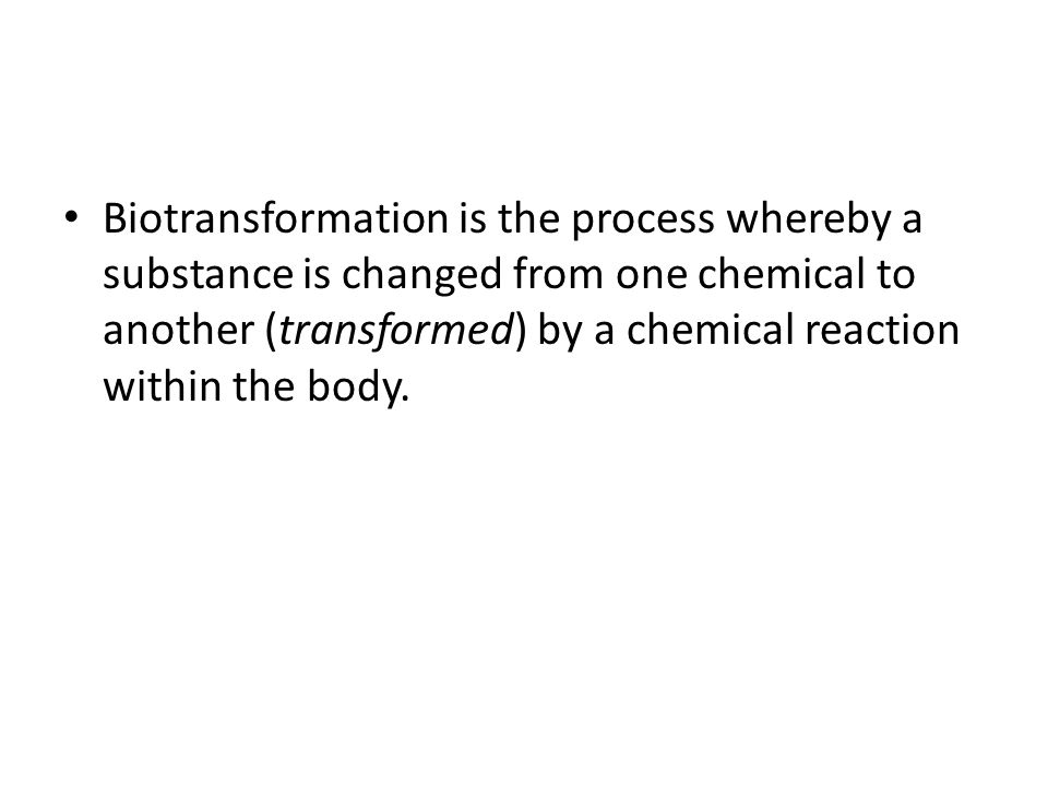 Biotransformation is the process whereby a substance is changed from one chemical to another (transformed) by a chemical reaction within the body.