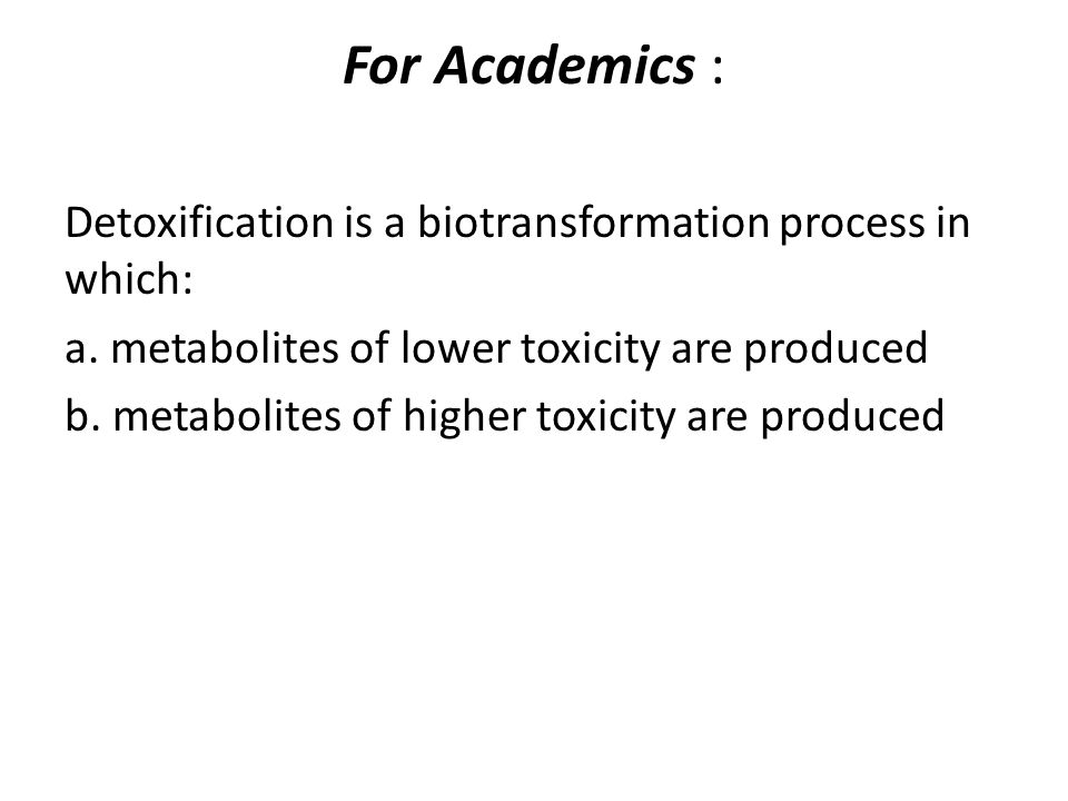 For Academics : Detoxification is a biotransformation process in which: a.