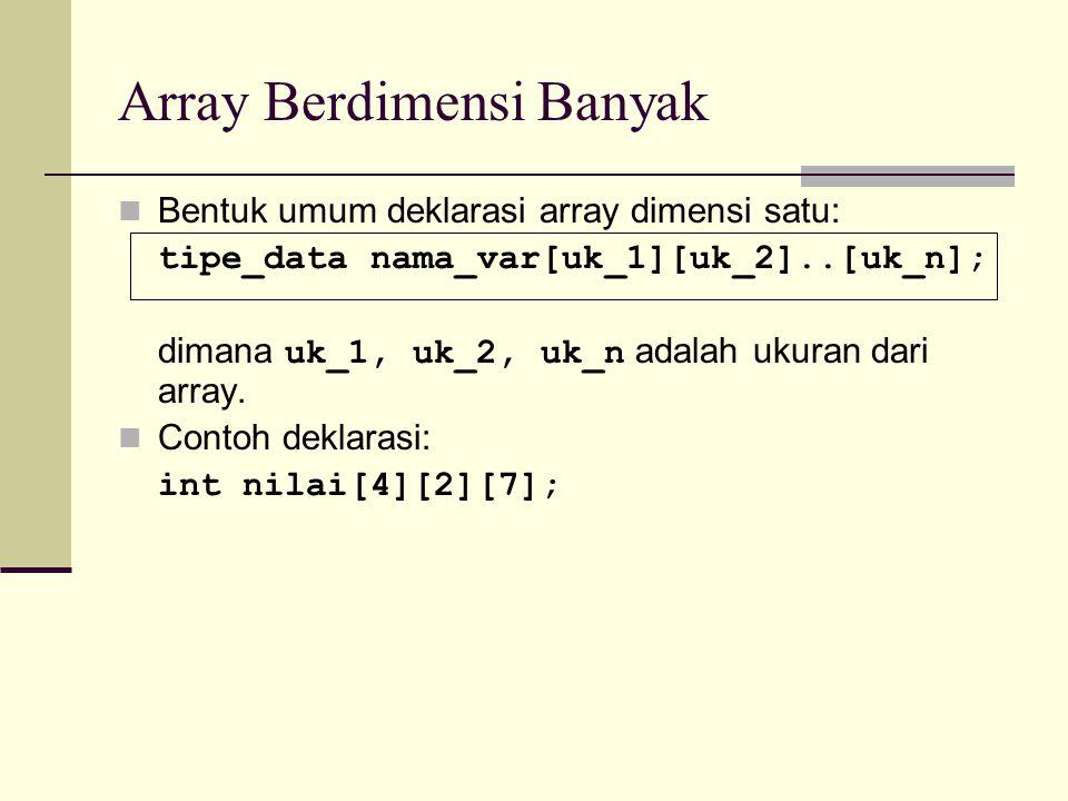 Array Berdimensi Banyak Bentuk umum deklarasi array dimensi satu: tipe_data nama_var[uk_1][uk_2]..[uk_n]; dimana uk_1, uk_2, uk_n adalah ukuran dari a