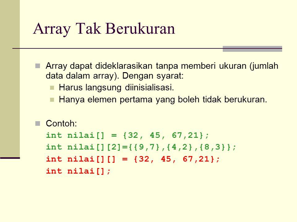 Array Tak Berukuran Array dapat dideklarasikan tanpa memberi ukuran (jumlah data dalam array). Dengan syarat: Harus langsung diinisialisasi. Hanya ele