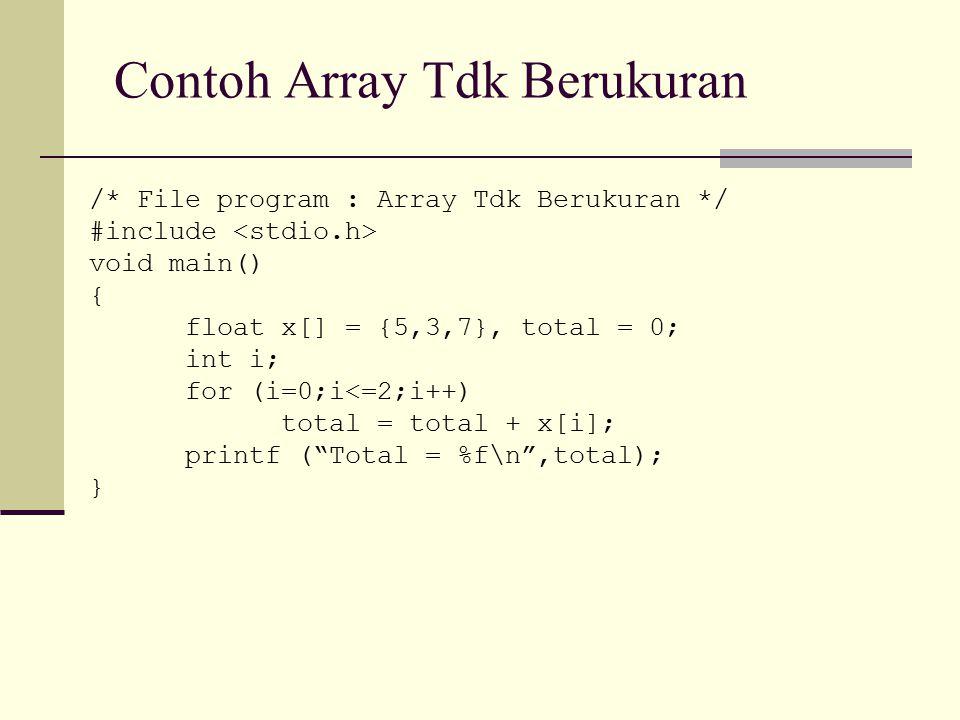 Contoh Array Tdk Berukuran /* File program : Array Tdk Berukuran */ #include void main() { float x[] = {5,3,7}, total = 0; int i; for (i=0;i<=2;i++) t