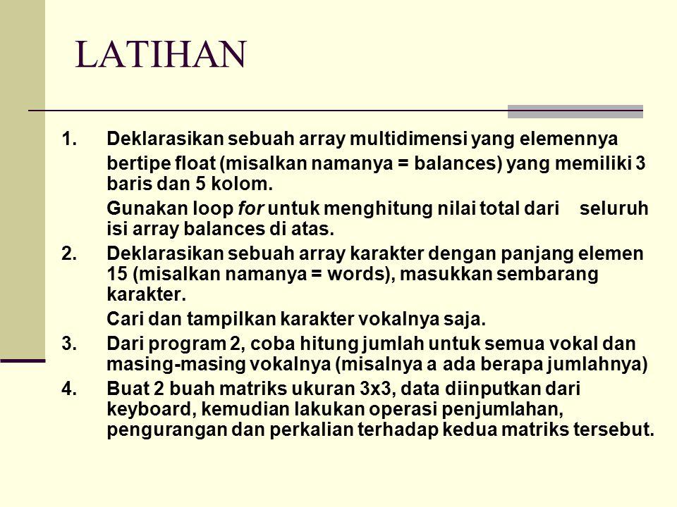 LATIHAN 1.Deklarasikan sebuah array multidimensi yang elemennya bertipe float (misalkan namanya = balances) yang memiliki 3 baris dan 5 kolom. Gunakan