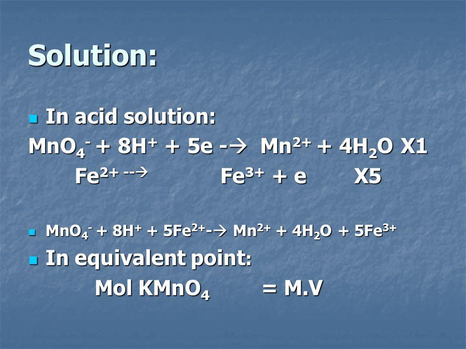 Solution: In acid solution: In acid solution: MnO 4 - + 8H + + 5e -  Mn 2+ + 4H 2 O X1 Fe 2+ --  Fe 3+ + eX5 MnO 4 - + 8H + + 5Fe 2+ -  Mn 2+ + 4H
