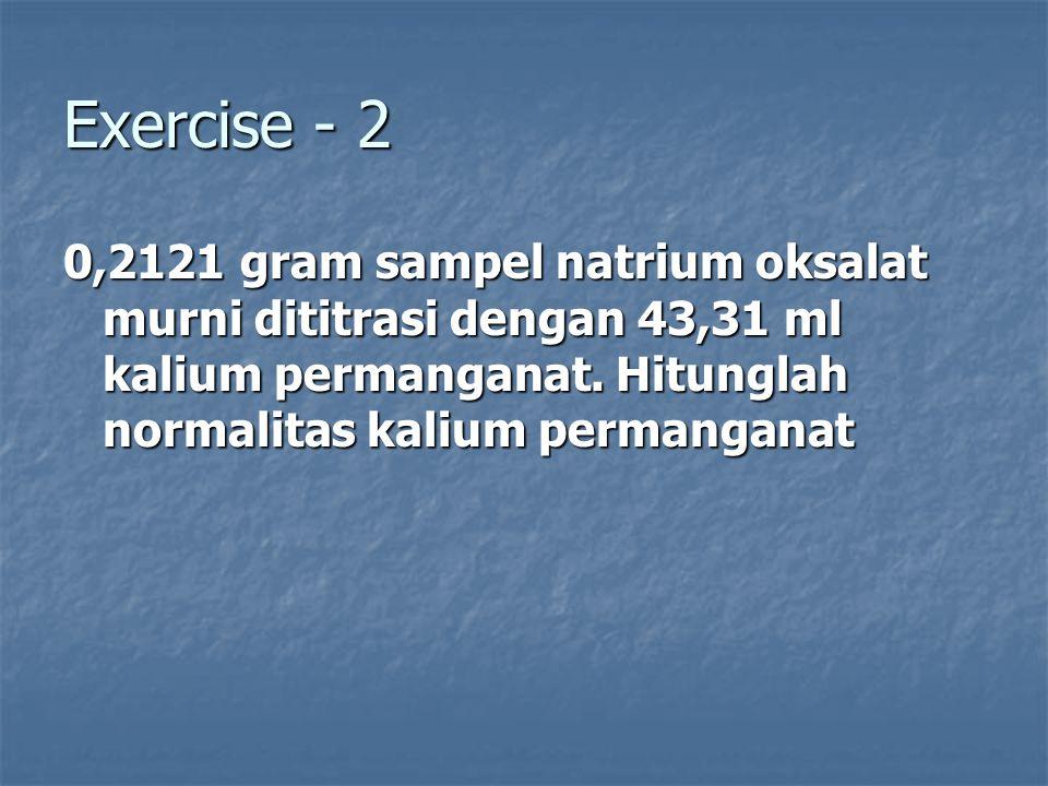 Exercise - 2 0,2121 gram sampel natrium oksalat murni dititrasi dengan 43,31 ml kalium permanganat. Hitunglah normalitas kalium permanganat